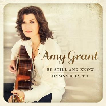 Amy Grant to release 'Be Still And Know...Hymns & Faith' featuring new songs produced by Vince Gill